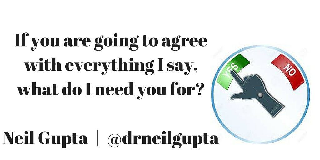 If you are going to agree with everything I say, what do I need you for-Neil Gupta - @drneilgupta