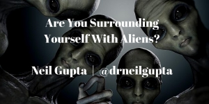 Real leaders aren't aliens, and they don't surround themselves with them either.Neil Gupta - @drneilgupta (1)