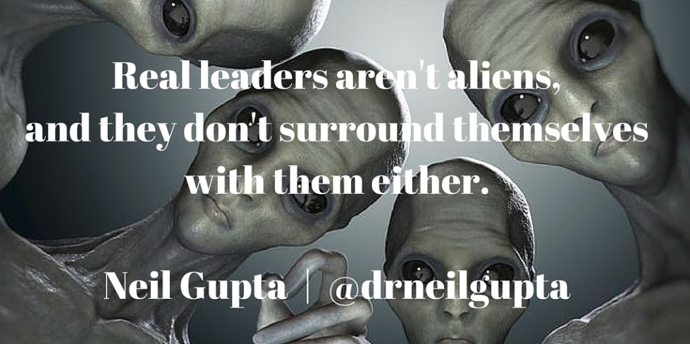 Real leaders aren't aliens, and they don't surround themselves with them either.Neil Gupta - @drneilgupta.jpg